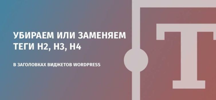 Убираем или заменяем теги h2, h3, h4 в заголовках виджетов WordPress